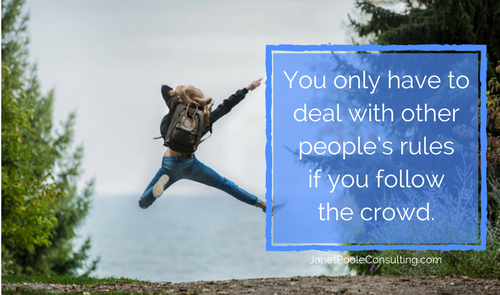 You only have to deal with other people's rules if you follow the crowd
