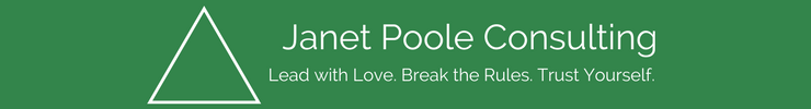 Janet Poole Consulting Lead with Love. Break the Rules. Trust Yourself.